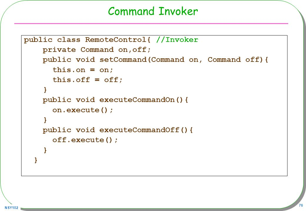 NSY102 76 Command Invoker public class RemoteControl{ //Invoker private Command on,off; public void setCommand(Command on, Command off){ this.on = on;