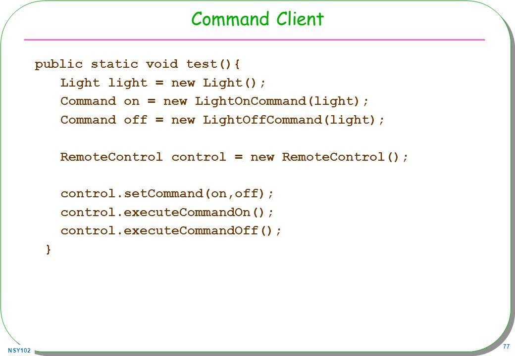 NSY102 77 Command Client public static void test(){ Light light = new Light(); Command on = new LightOnCommand(light); Command off = new LightOffComma