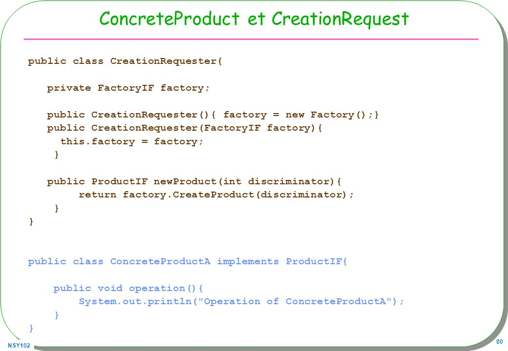 NSY102 80 ConcreteProduct et CreationRequest public class CreationRequester{ private FactoryIF factory; public CreationRequester(){ factory = new Fact
