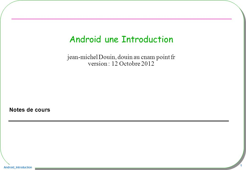 Android_Introduction 12 Composants Android Framework de déploiement dapplications Dalvik comme machine virtuelle (à registres != JVM à pile) Navigateur intégré, WebKit ( webkit utilisé par safari, Google Chrome…) SQLite Multimédia support PNG, JPG, GIF, MPEG4, MP3, H.263 Dépendant du matériel –GSM –Bluetooth, EDGE, 3G, WiFi –Caméra, GPS, boussole et accéléromètre –Température, –…