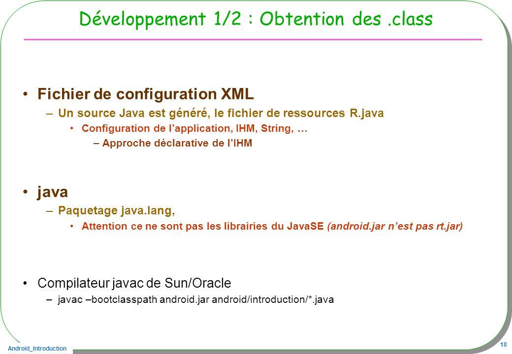 Android_Introduction 18 Développement 1/2 : Obtention des.class Fichier de configuration XML –Un source Java est généré, le fichier de ressources R.ja