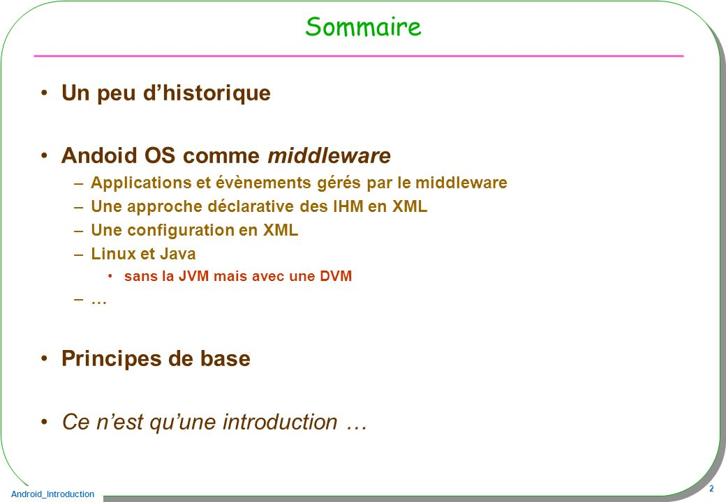 Android_Introduction 3 Bibliographie utilisée http://developer.android.com/resources/index.html Le cours de Victor Matos http://grail.cba.csuohio.edu/~matos/notes/cis-493/Android-Syllabus.pdf http://www.vogella.com/android.html Plusieurs livres Android A Programmers Guide - McGraw Hill Professional Android Application Development – Wrox Le livre de Mark Murphy - Pearson