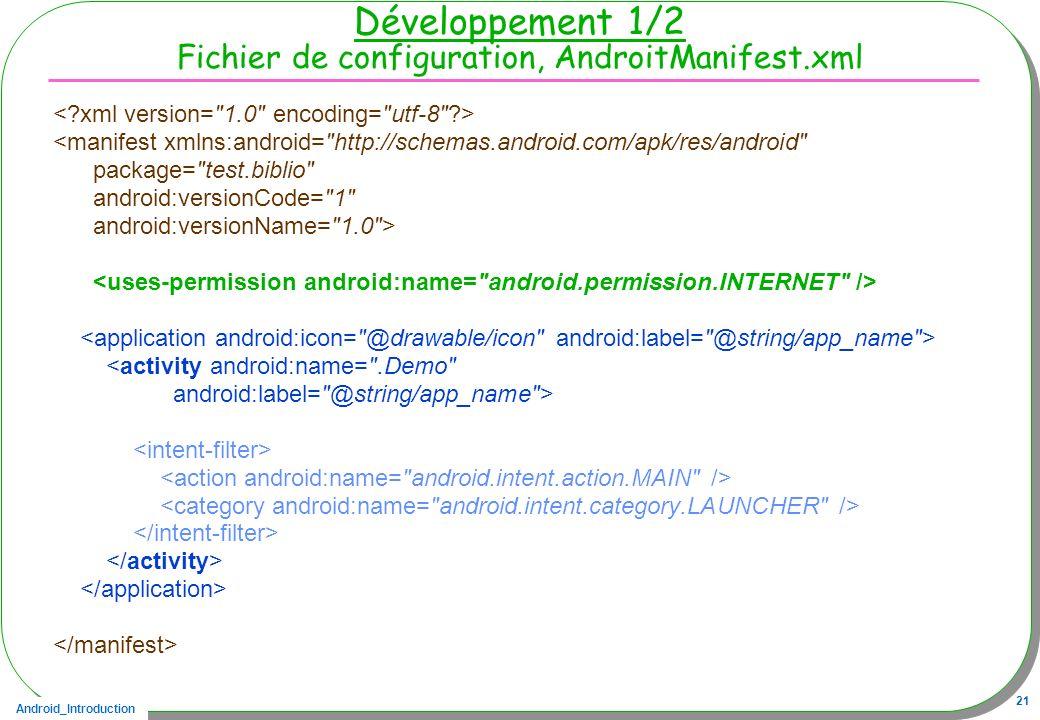 Android_Introduction 21 Développement 1/2 Fichier de configuration, AndroitManifest.xml <manifest xmlns:android=