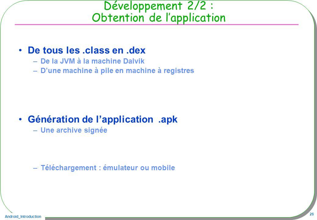 Android_Introduction 26 Développement 2/2 : Obtention de lapplication De tous les.class en.dex –De la JVM à la machine Dalvik –Dune machine à pile en