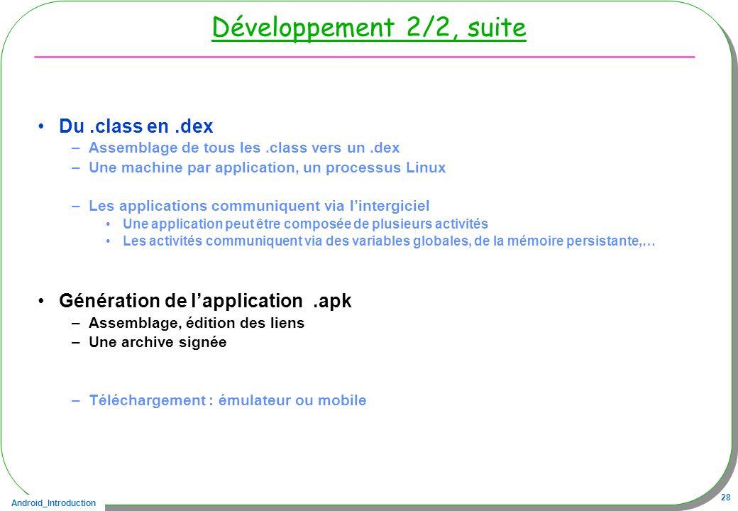 Android_Introduction 28 Développement 2/2, suite Du.class en.dex –Assemblage de tous les.class vers un.dex –Une machine par application, un processus