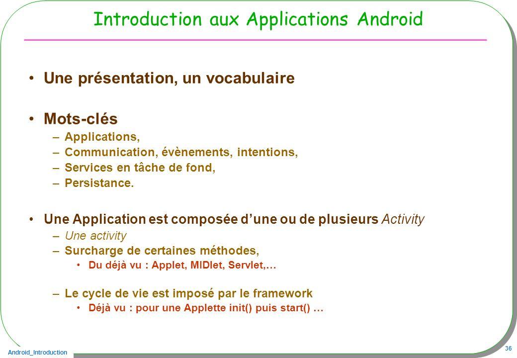 Android_Introduction 36 Introduction aux Applications Android Une présentation, un vocabulaire Mots-clés –Applications, –Communication, évènements, in