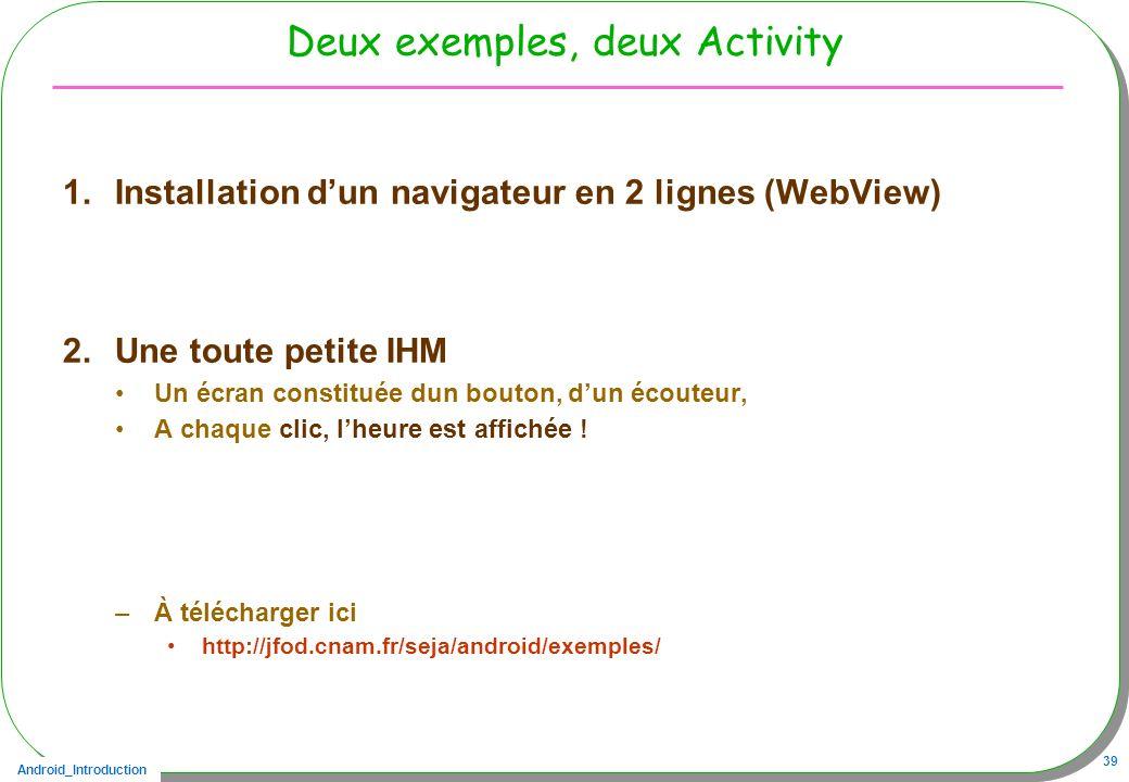 Android_Introduction 39 Deux exemples, deux Activity 1.Installation dun navigateur en 2 lignes (WebView) 2.Une toute petite IHM Un écran constituée du