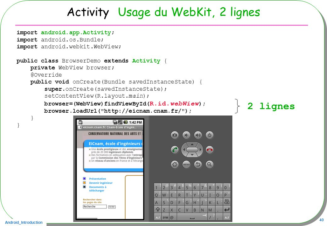 Android_Introduction 40 Activity Usage du WebKit, 2 lignes import android.app.Activity; import android.os.Bundle; import android.webkit.WebView; publi