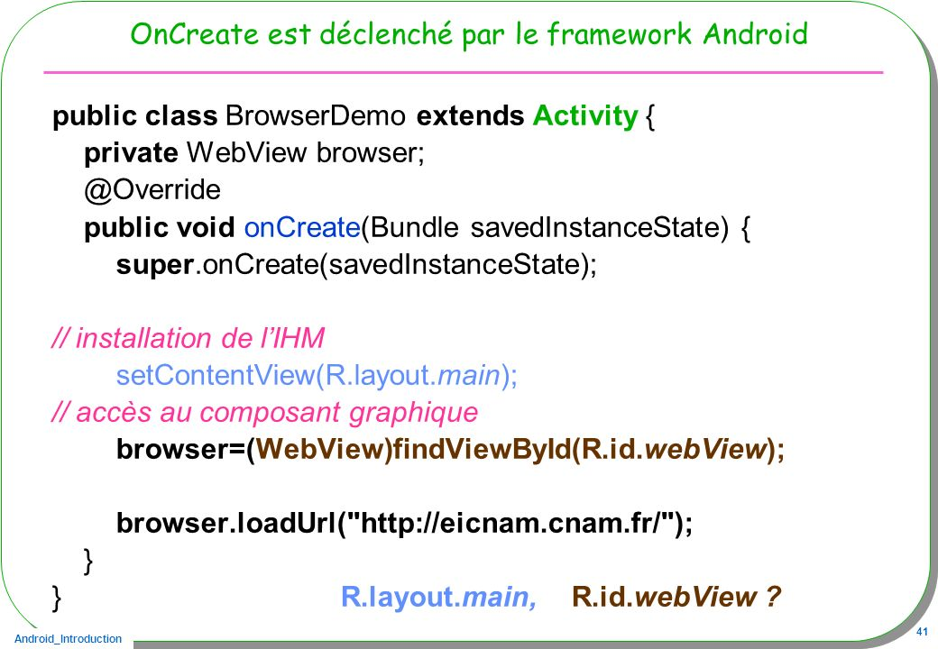 Android_Introduction 41 OnCreate est déclenché par le framework Android public class BrowserDemo extends Activity { private WebView browser; @Override