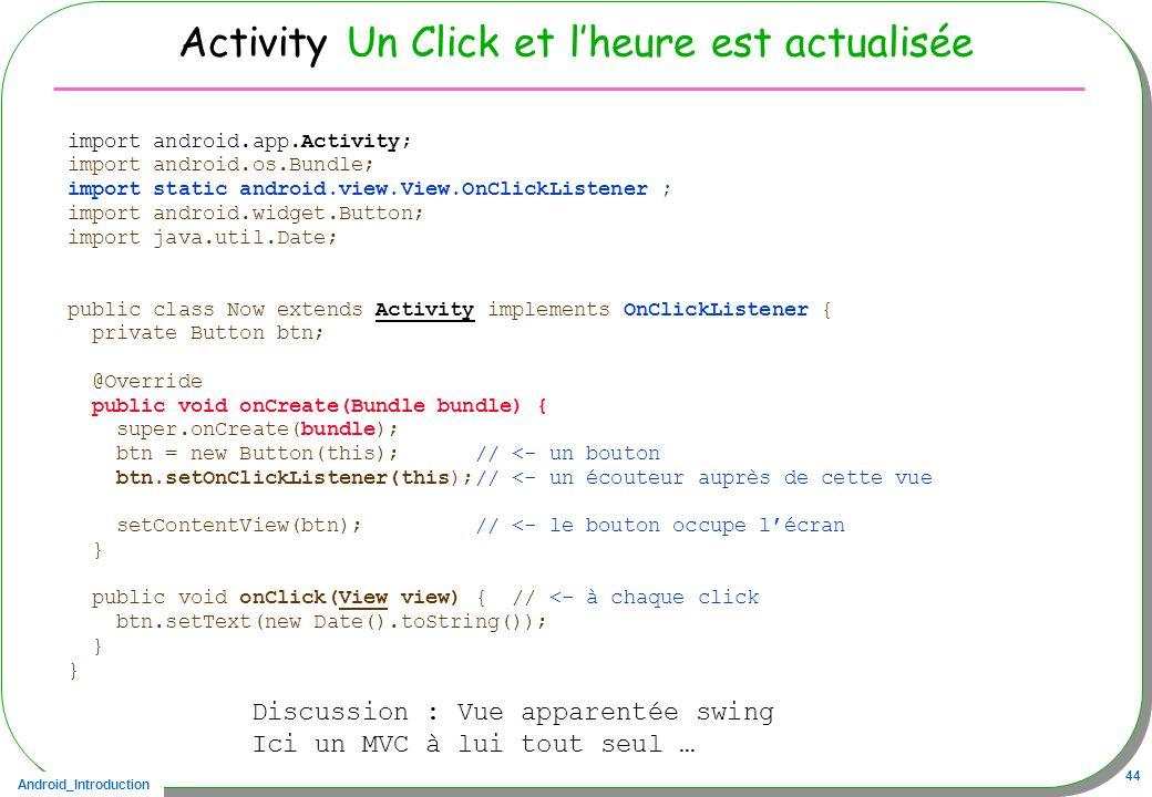 Android_Introduction 44 Activity Un Click et lheure est actualisée import android.app.Activity; import android.os.Bundle; import static android.view.V