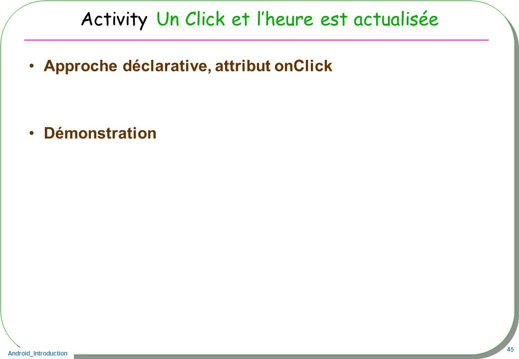 Android_Introduction 45 Activity Un Click et lheure est actualisée Approche déclarative, attribut onClick Démonstration