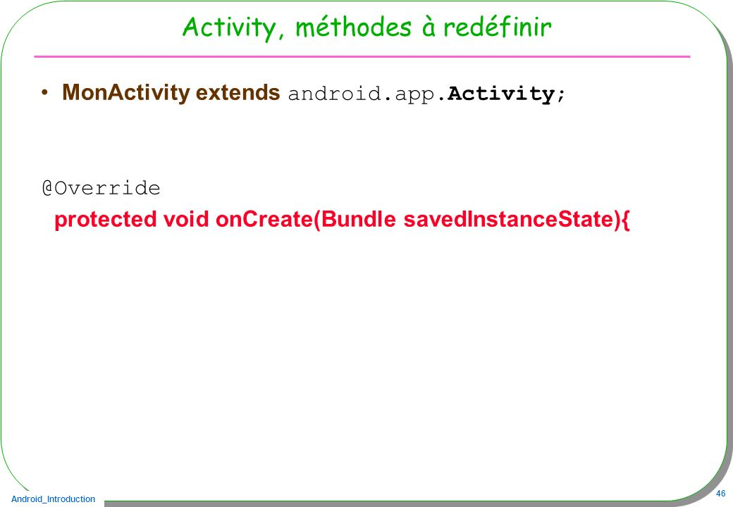 Android_Introduction 46 Activity, méthodes à redéfinir MonActivity extends android.app.Activity; @Override protected void onCreate(Bundle savedInstanc
