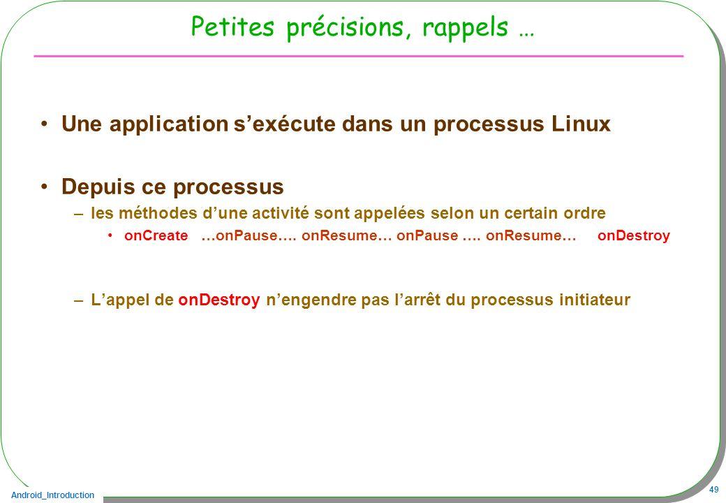 Android_Introduction 49 Petites précisions, rappels … Une application sexécute dans un processus Linux Depuis ce processus –les méthodes dune activité
