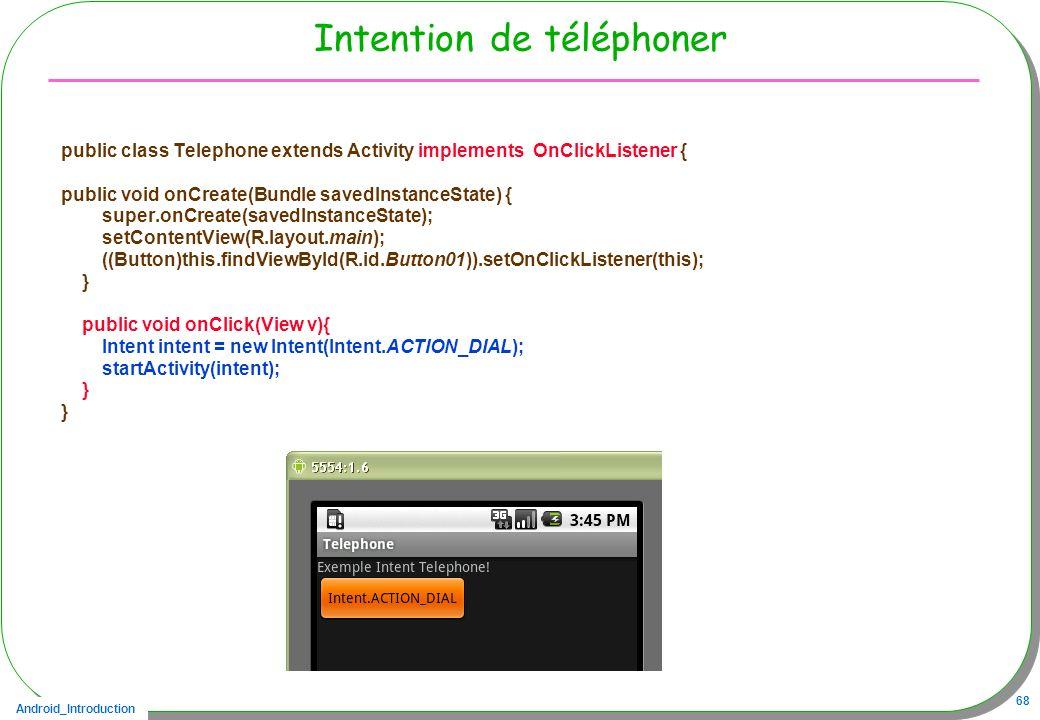 Android_Introduction 68 Intention de téléphoner public class Telephone extends Activity implements OnClickListener { public void onCreate(Bundle saved