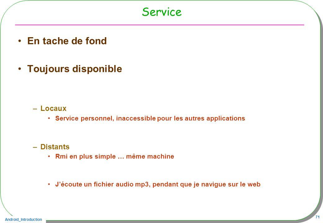 Android_Introduction 71 Service En tache de fond Toujours disponible –Locaux Service personnel, inaccessible pour les autres applications –Distants Rm