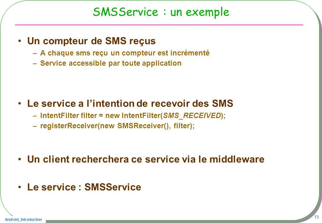 Android_Introduction 73 SMSService : un exemple Un compteur de SMS reçus –A chaque sms reçu un compteur est incrémenté –Service accessible par toute a