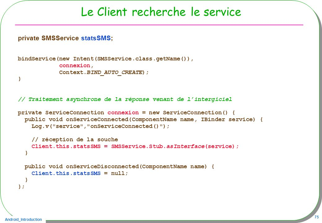 Android_Introduction 75 Le Client recherche le service private SMSService statsSMS; bindService(new Intent(SMSService.class.getName()), connexion, Con