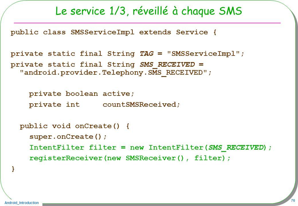 Android_Introduction 76 Le service 1/3, réveillé à chaque SMS public class SMSServiceImpl extends Service { private static final String TAG =