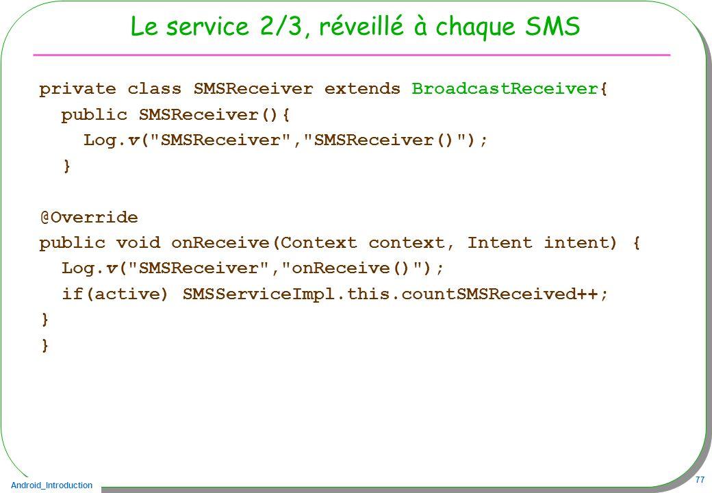 Android_Introduction 77 Le service 2/3, réveillé à chaque SMS private class SMSReceiver extends BroadcastReceiver{ public SMSReceiver(){ Log.v(