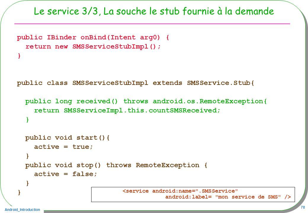 Android_Introduction 78 Le service 3/3, La souche le stub fournie à la demande public IBinder onBind(Intent arg0) { return new SMSServiceStubImpl(); }