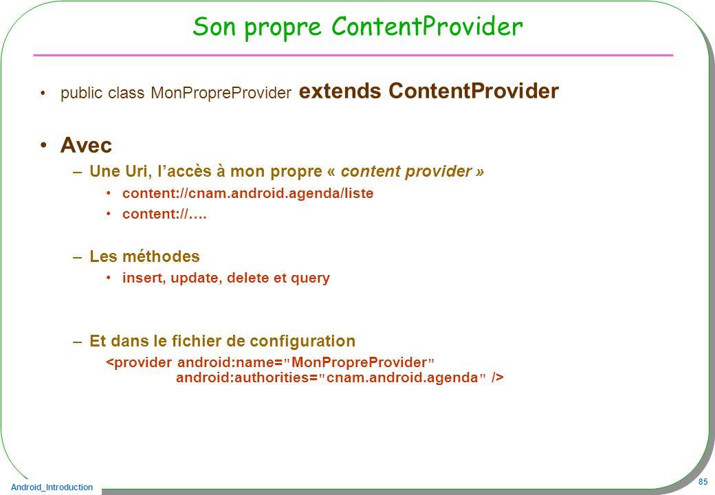 Android_Introduction 85 Son propre ContentProvider public class MonPropreProvider extends ContentProvider Avec –Une Uri, laccès à mon propre « content