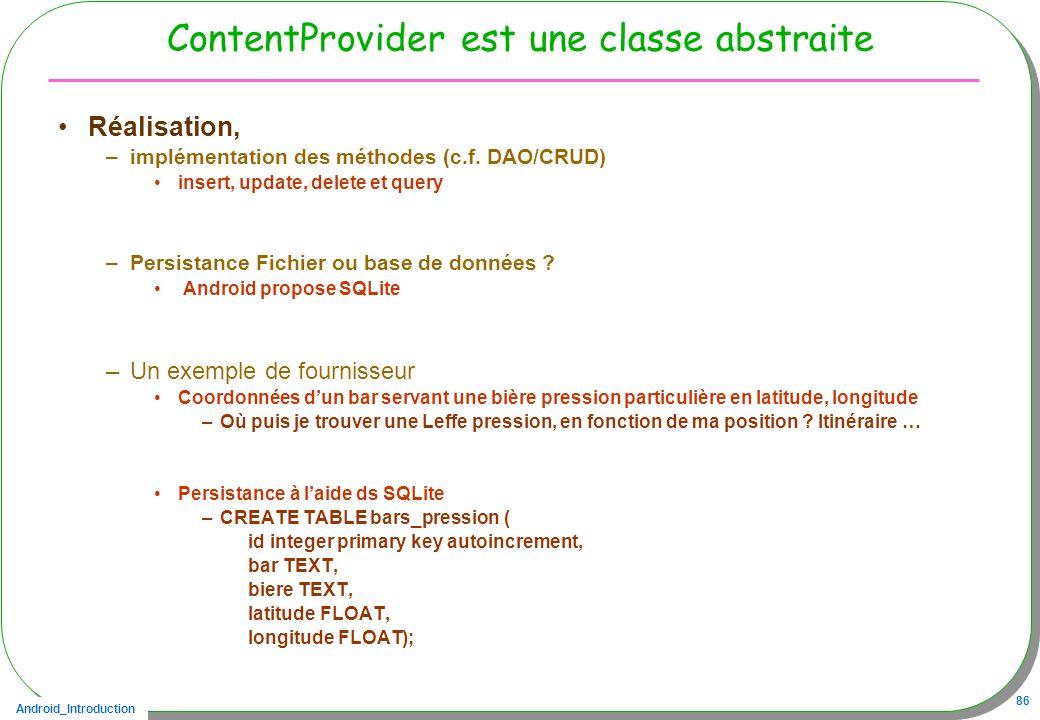 Android_Introduction 86 ContentProvider est une classe abstraite Réalisation, –implémentation des méthodes (c.f. DAO/CRUD) insert, update, delete et q