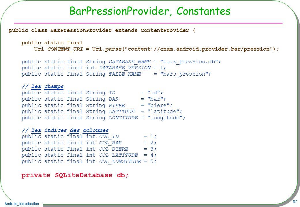 Android_Introduction 87 BarPressionProvider, Constantes public class BarPressionProvider extends ContentProvider { public static final Uri CONTENT_URI
