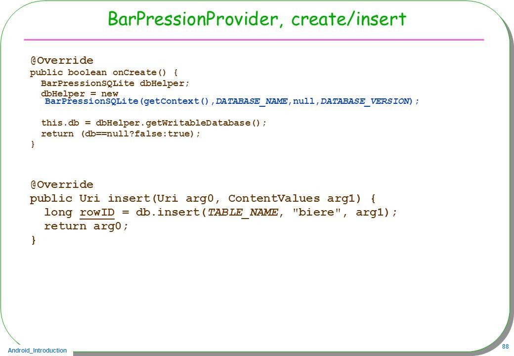 Android_Introduction 88 BarPressionProvider, create/insert @Override public boolean onCreate() { BarPressionSQLite dbHelper; dbHelper = new BarPressio
