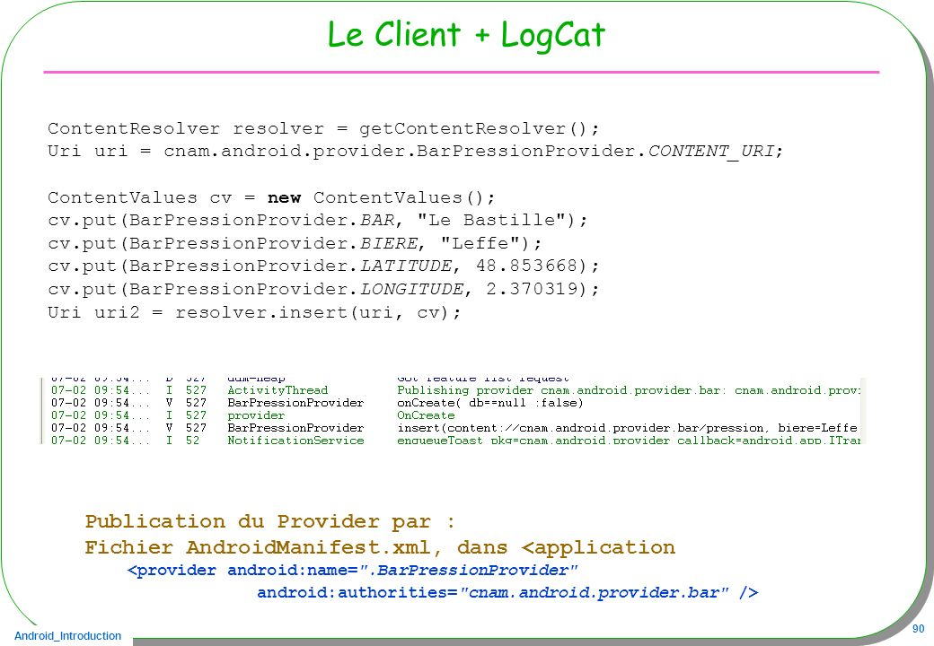 Android_Introduction 90 Le Client + LogCat ContentResolver resolver = getContentResolver(); Uri uri = cnam.android.provider.BarPressionProvider.CONTEN