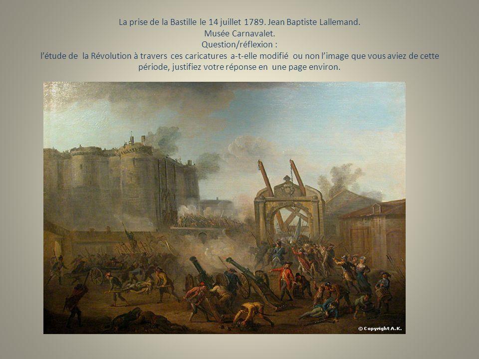 La prise de la Bastille le 14 juillet 1789. Jean Baptiste Lallemand. Musée Carnavalet. Question/réflexion : létude de la Révolution à travers ces cari