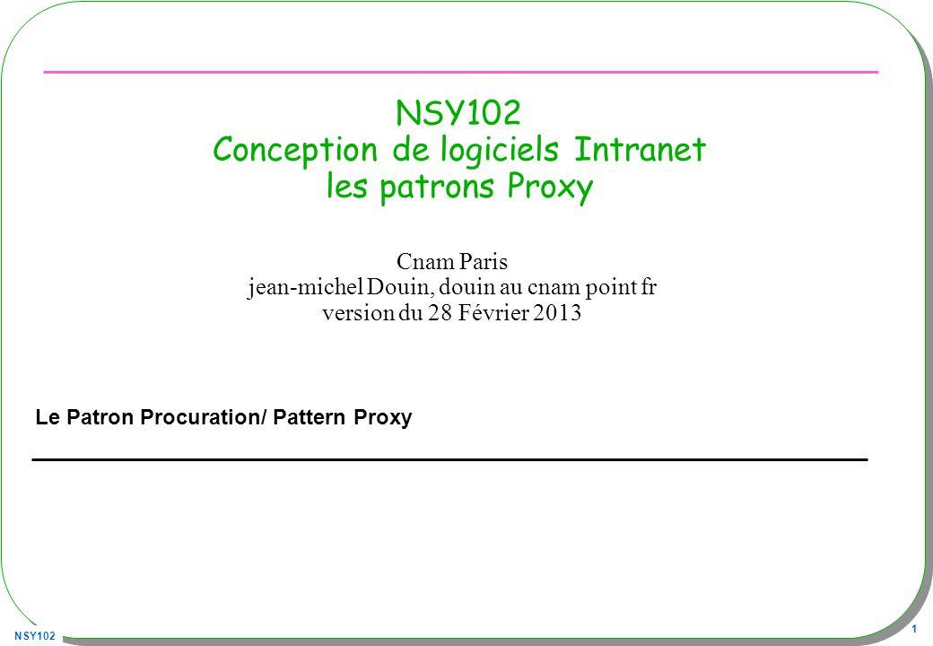 NSY102 1 NSY102 Conception de logiciels Intranet les patrons Proxy Le Patron Procuration/ Pattern Proxy Cnam Paris jean-michel Douin, douin au cnam po