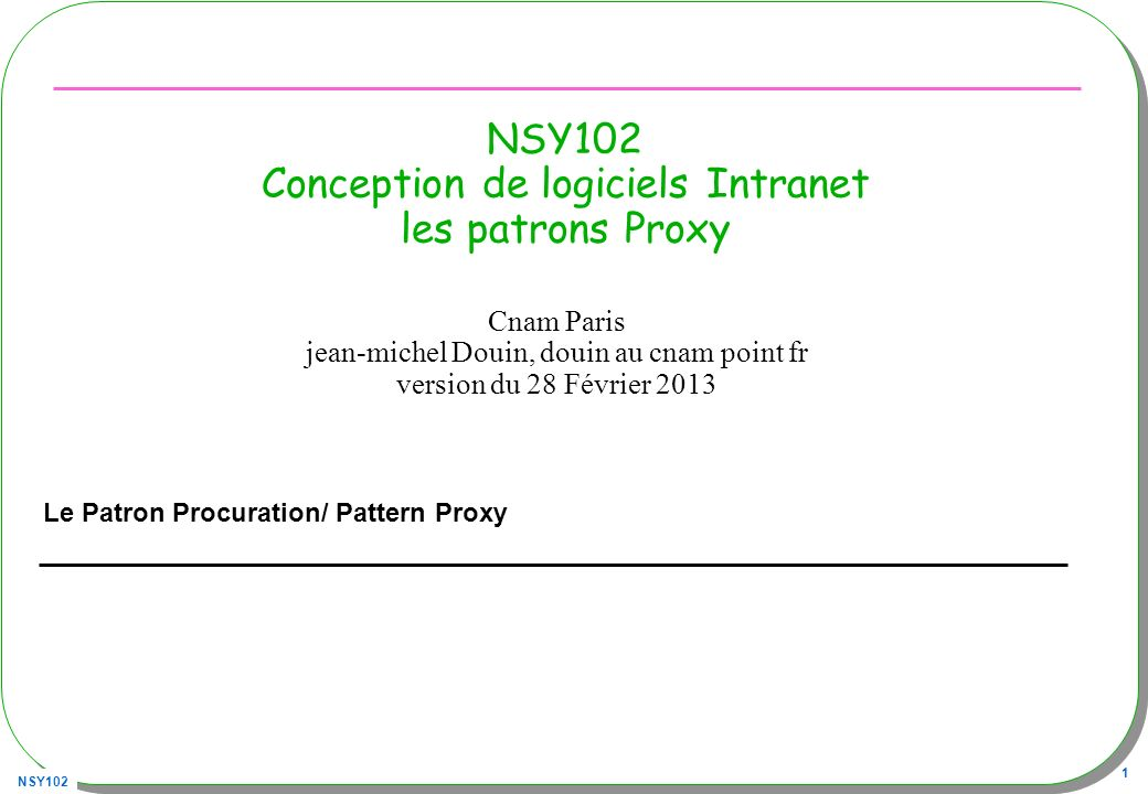 NSY102 42 Proxy + InvocationHandler 1) InvocationHandler 2) Création dynamique du Proxy, qui déclenche la méthode invoke de « InvocationHandler » Client Console...