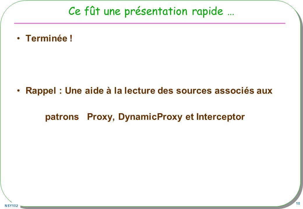 NSY102 18 Ce fût une présentation rapide … Terminée ! Rappel : Une aide à la lecture des sources associés aux patrons Proxy, DynamicProxy et Intercept