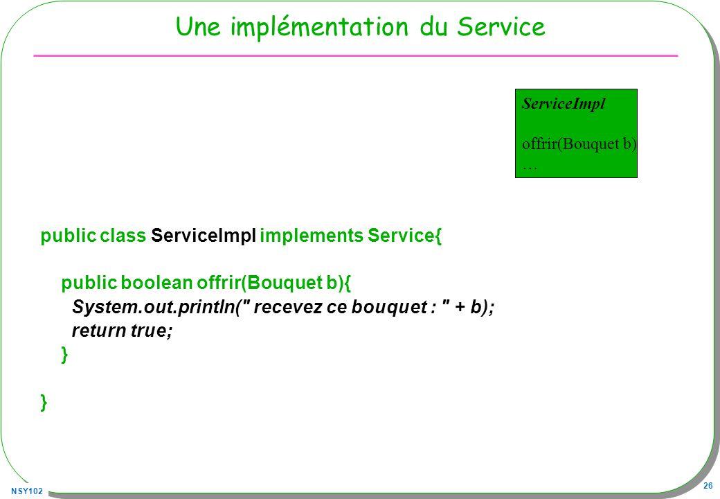 NSY102 26 Une implémentation du Service public class ServiceImpl implements Service{ public boolean offrir(Bouquet b){ System.out.println(