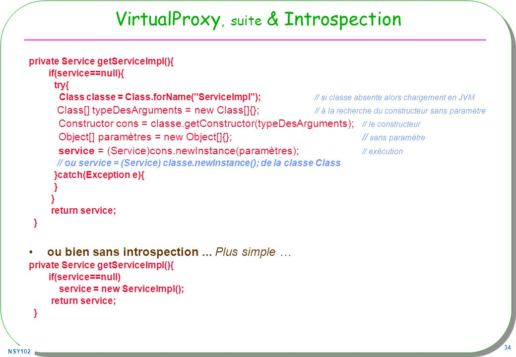 NSY102 34 VirtualProxy, suite & Introspection private Service getServiceImpl(){ if(service==null){ try{ Class classe = Class.forName(