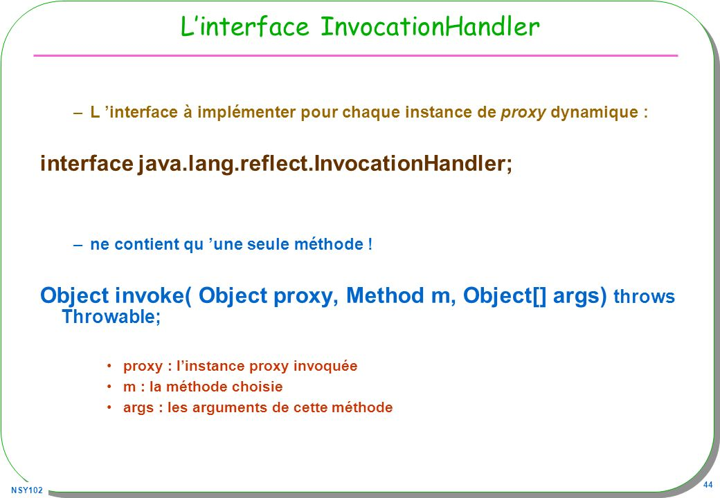 NSY102 44 Linterface InvocationHandler –L interface à implémenter pour chaque instance de proxy dynamique : interface java.lang.reflect.InvocationHand