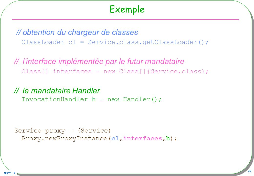 NSY102 47 Exemple // obtention du chargeur de classes ClassLoader cl = Service.class.getClassLoader(); // linterface implémentée par le futur mandatai