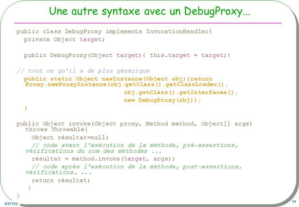 NSY102 54 Une autre syntaxe avec un DebugProxy... public class DebugProxy implements InvocationHandler{ private Object target; public DebugProxy(Objec