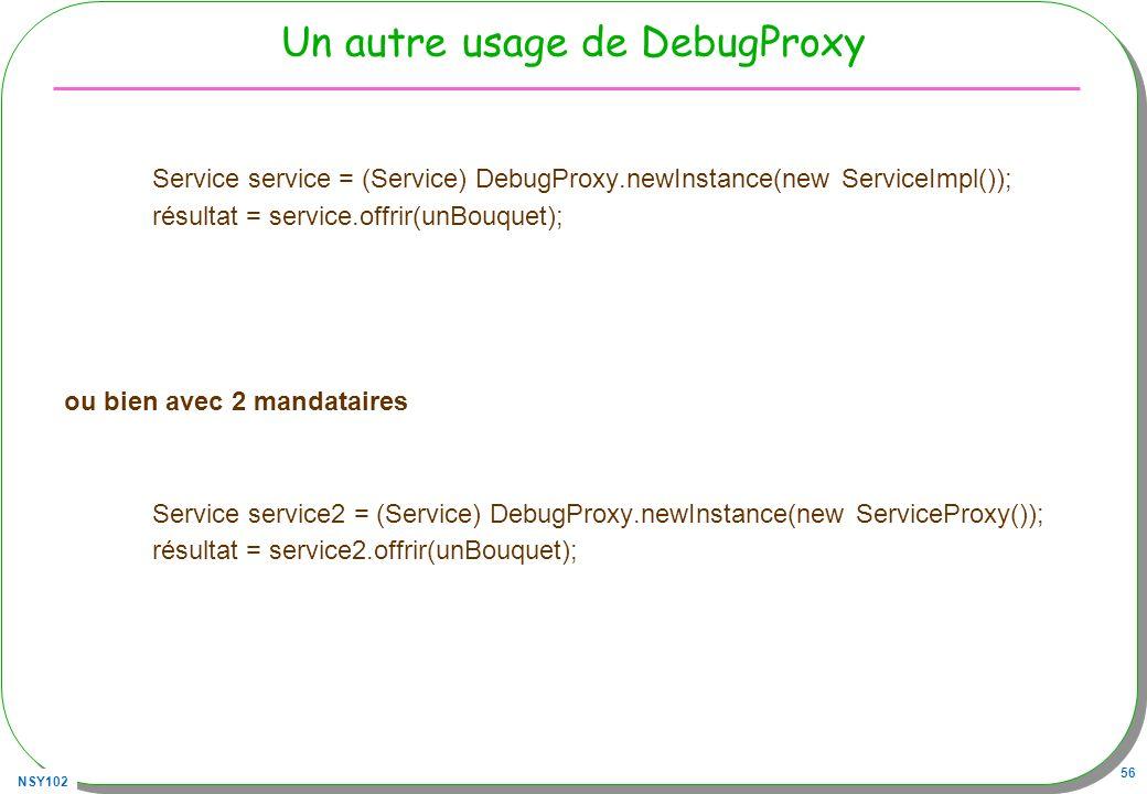 NSY102 56 Un autre usage de DebugProxy Service service = (Service) DebugProxy.newInstance(new ServiceImpl()); résultat = service.offrir(unBouquet); ou