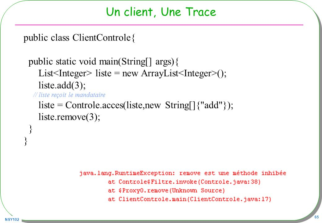 NSY102 65 Un client, Une Trace public class ClientControle{ public static void main(String[] args){ List liste = new ArrayList (); liste.add(3); // li