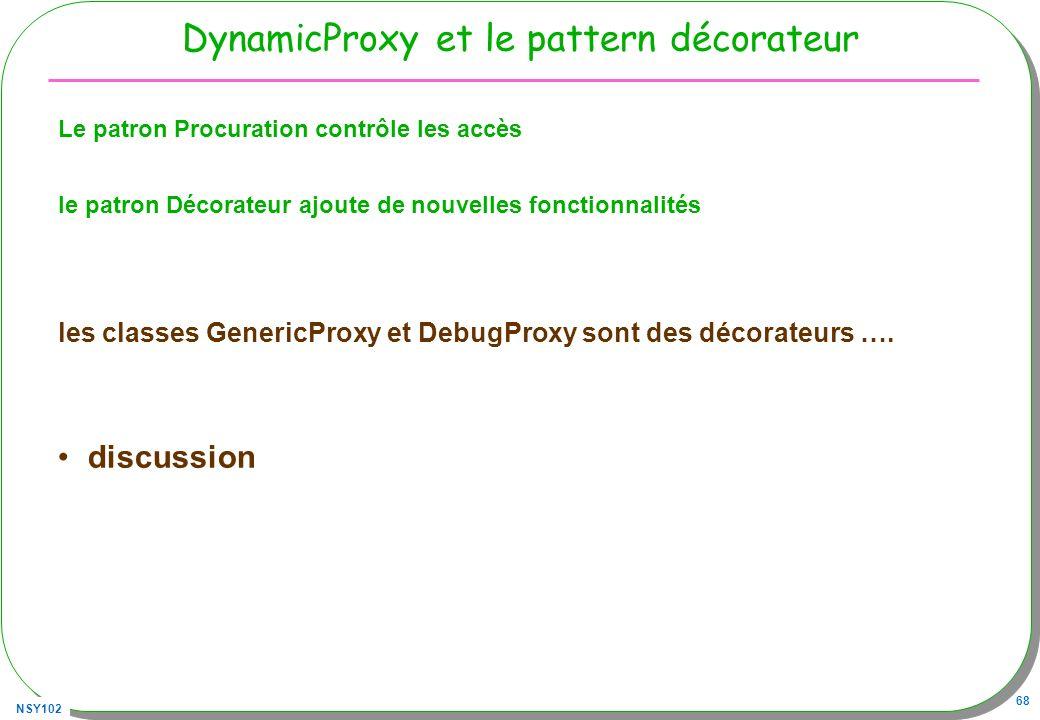 NSY102 68 DynamicProxy et le pattern décorateur Le patron Procuration contrôle les accès le patron Décorateur ajoute de nouvelles fonctionnalités les