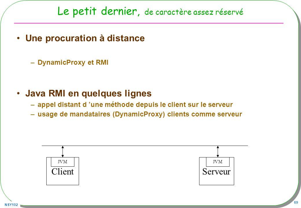 NSY102 69 Le petit dernier, de caractère assez réservé Une procuration à distance –DynamicProxy et RMI Java RMI en quelques lignes –appel distant d un