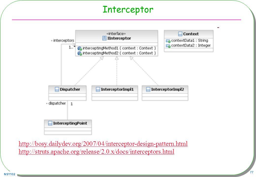 NSY102 77 Interceptor http://bosy.dailydev.org/2007/04/interceptor-design-pattern.html http://struts.apache.org/release/2.0.x/docs/interceptors.html