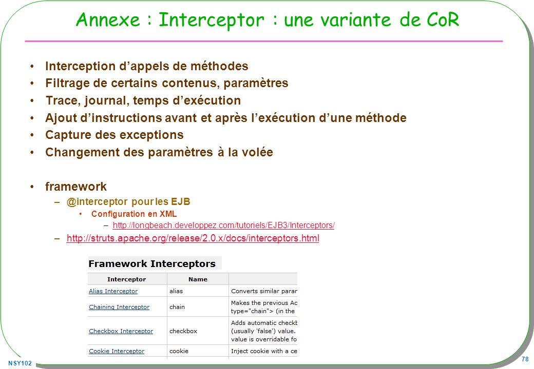 NSY102 78 Annexe : Interceptor : une variante de CoR Interception dappels de méthodes Filtrage de certains contenus, paramètres Trace, journal, temps