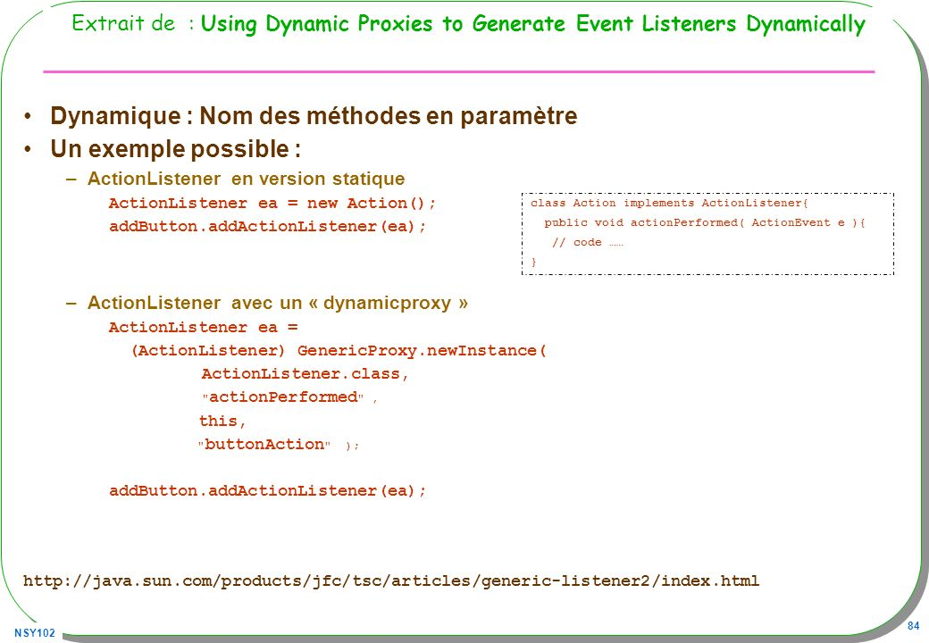 NSY102 84 Extrait de : Using Dynamic Proxies to Generate Event Listeners Dynamically Dynamique : Nom des méthodes en paramètre Un exemple possible : –