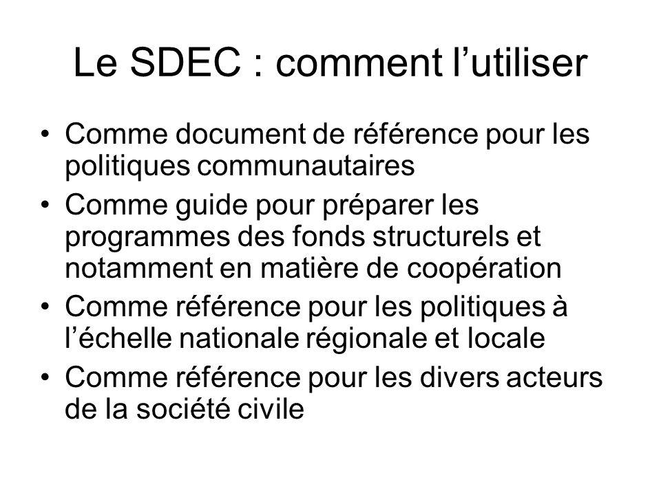 Le SDEC : comment lutiliser Comme document de référence pour les politiques communautaires Comme guide pour préparer les programmes des fonds structurels et notamment en matière de coopération Comme référence pour les politiques à léchelle nationale régionale et locale Comme référence pour les divers acteurs de la société civile