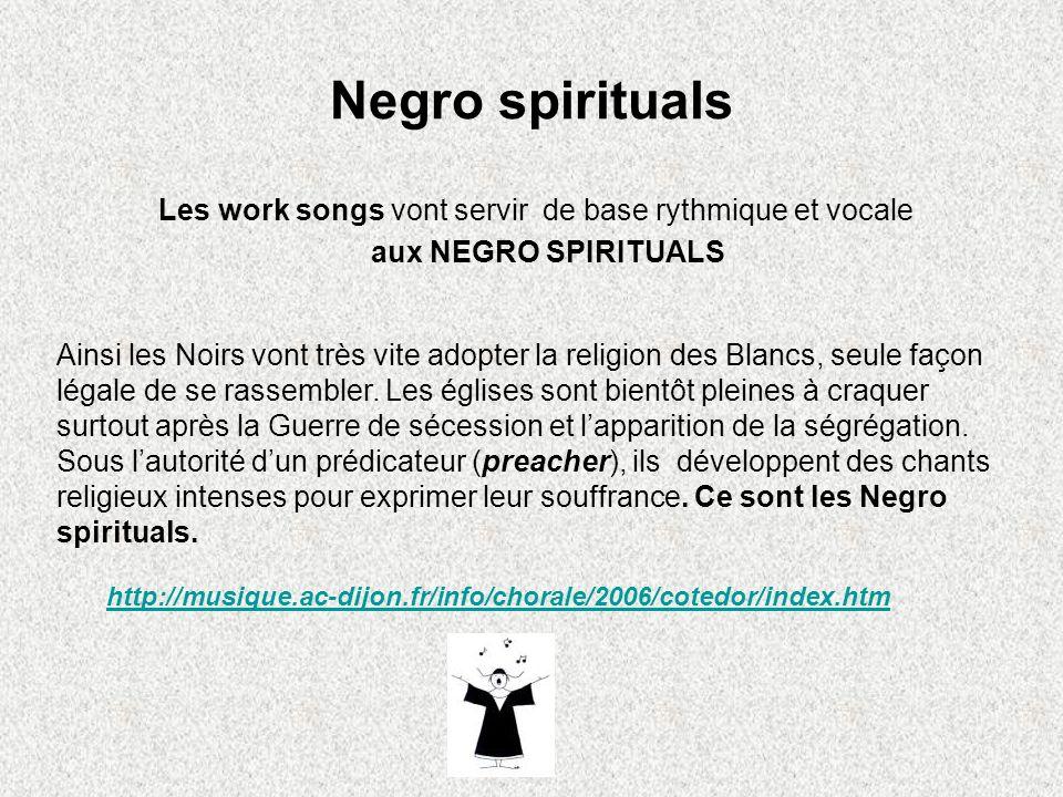 Negro spirituals Les work songs vont servir de base rythmique et vocale aux NEGRO SPIRITUALS Ainsi les Noirs vont très vite adopter la religion des Bl
