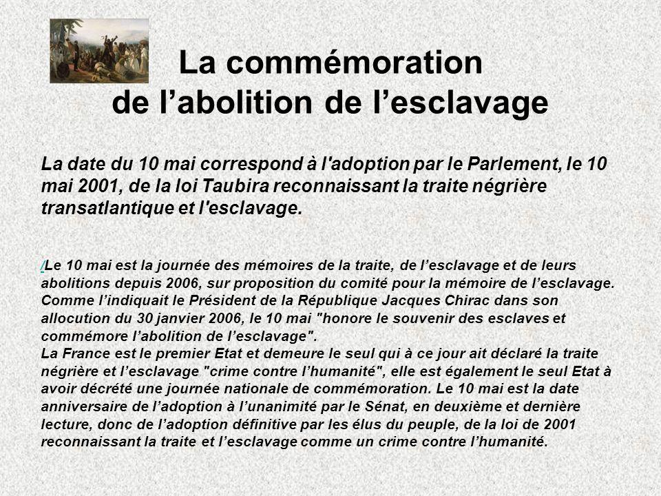 La commémoration de labolition de lesclavage La date du 10 mai correspond à l'adoption par le Parlement, le 10 mai 2001, de la loi Taubira reconnaissa