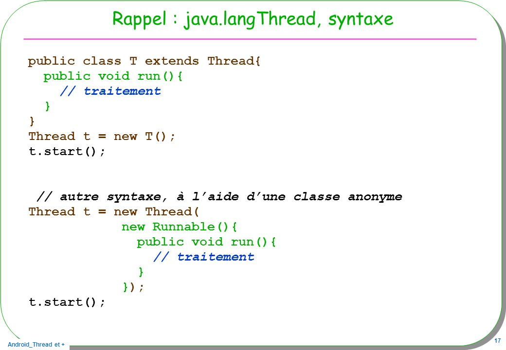 Android_Thread et + 17 Rappel : java.langThread, syntaxe public class T extends Thread{ public void run(){ // traitement } Thread t = new T(); t.start