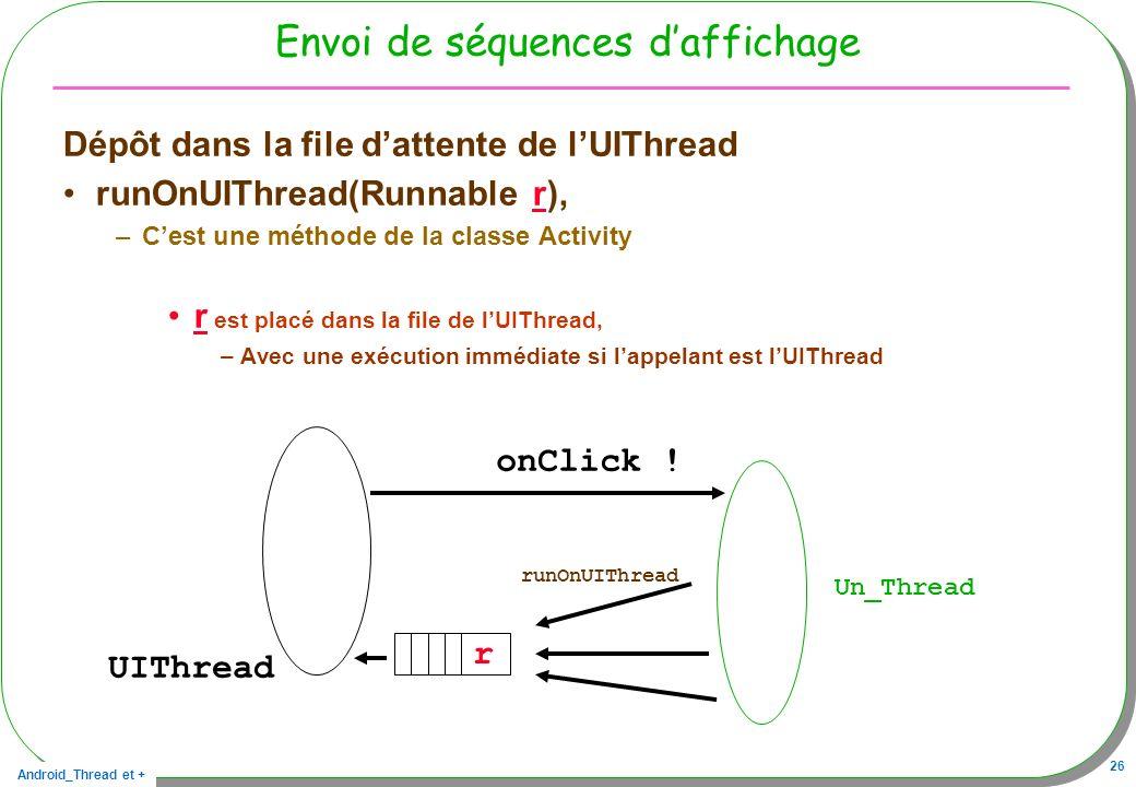 Android_Thread et + 26 Envoi de séquences daffichage Dépôt dans la file dattente de lUIThread runOnUIThread(Runnable r), –Cest une méthode de la class